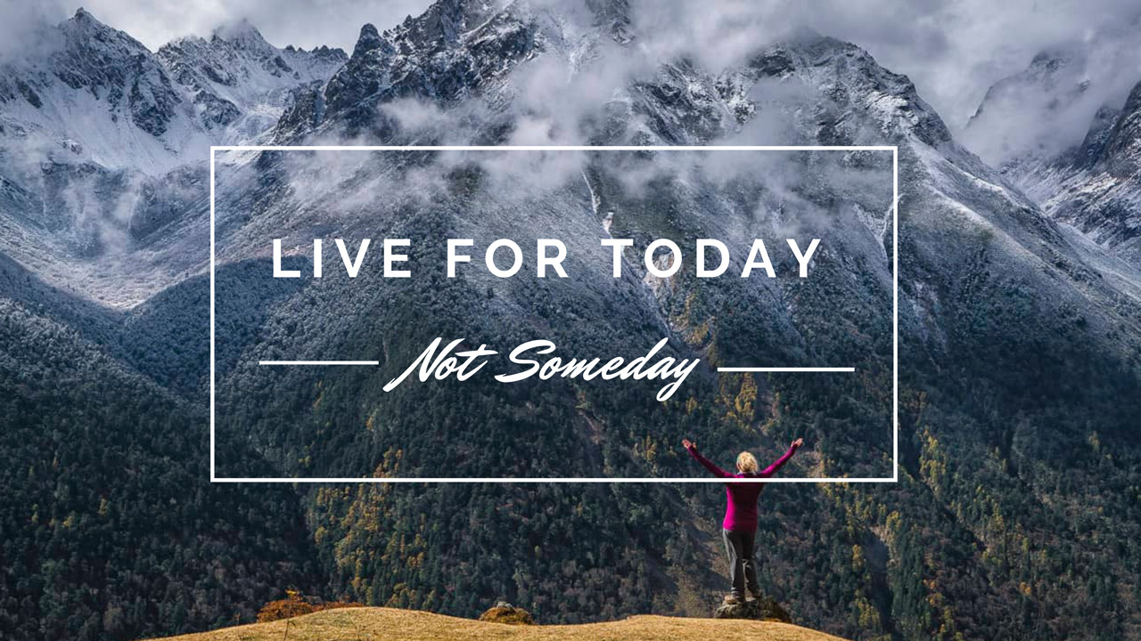 stop living for someday live your dreams now